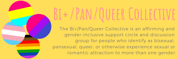 """The Bi+/Pan/Queer Collective is an affirming and gender-inclusive support circle and discussion group for people who identify as bisexual, pansexual, queer, or otherwise experience sexual or romantic attraction to more than one gender."""