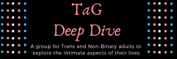 TaG Deep Dive: A group for Trans and Non-Binary adults to explore the intimate aspects of their lives.