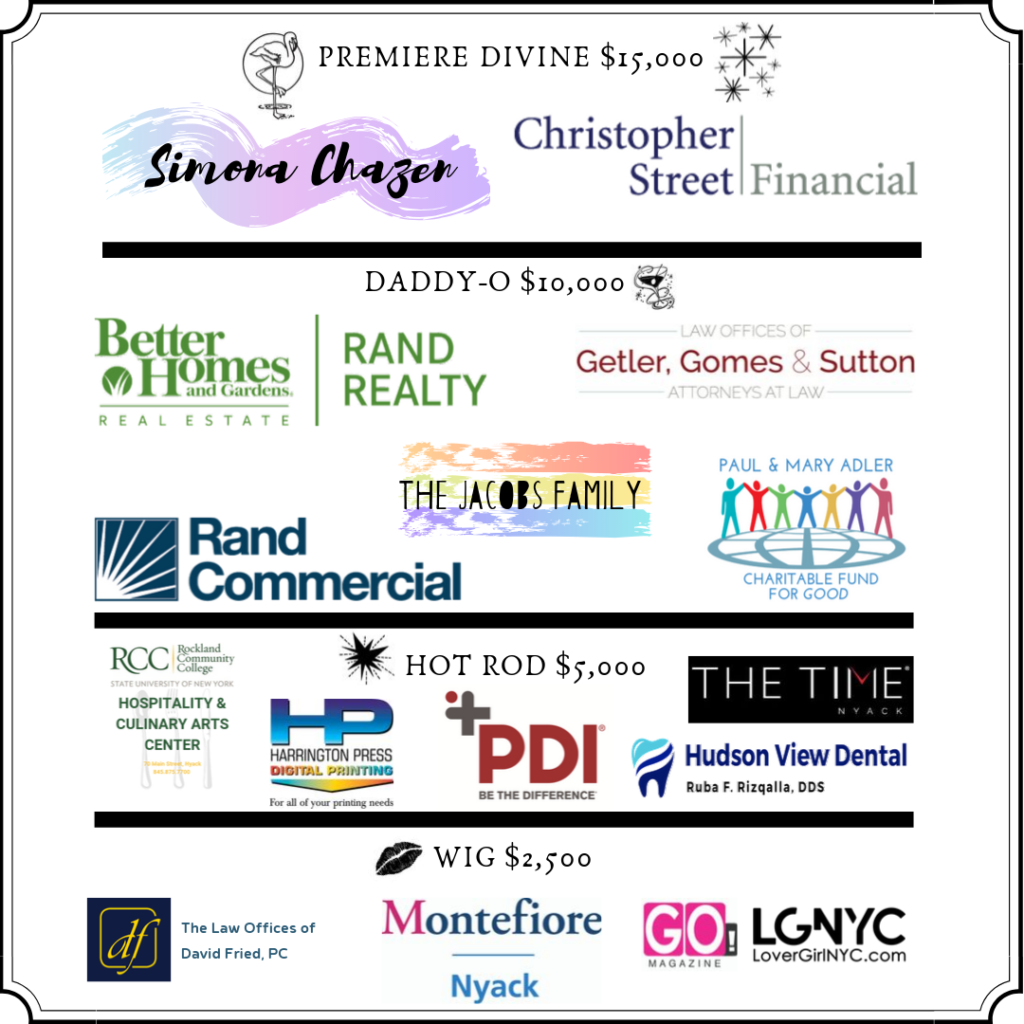 Premier Divine $15,000 sponsor: simona chazen and Christopher Street Financial; Daddy-o $10,000 sponsors: better homes and gardens rand realty, getler gomes and sutton, rand commercial, the jacobs family, the paul and mary adler foundation; Hot Rod $5,000 sponsor: PDI, Hudson View Dental, Harrington Press, The Time Nyack Hotel; WIG $2,500 sposorship: Lover Girl NYC, Go Magazine, law offices of david fried
