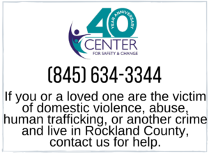 Center for safety and change, phone 845-634-3344, if you or a loved one are the victim of domestic violence, abuse, human trafficking, or another crime and live in Rockland County contact us for help