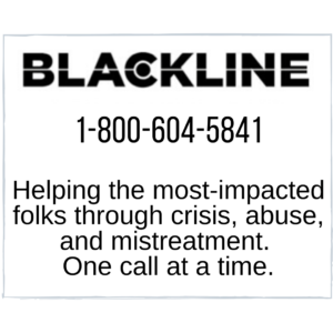 Blackline, phone 1-800-604-5841, helping the most-impacted folks through crisis, abuse, and mistreatment. one call at at time