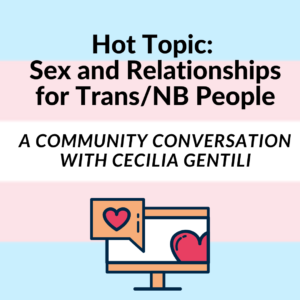 "trans flag background with text ""hot topic: sex and relationships for Trans/NB people, a community conversation with cecilia gentili"" and a graphic of a computer with heart notifications"