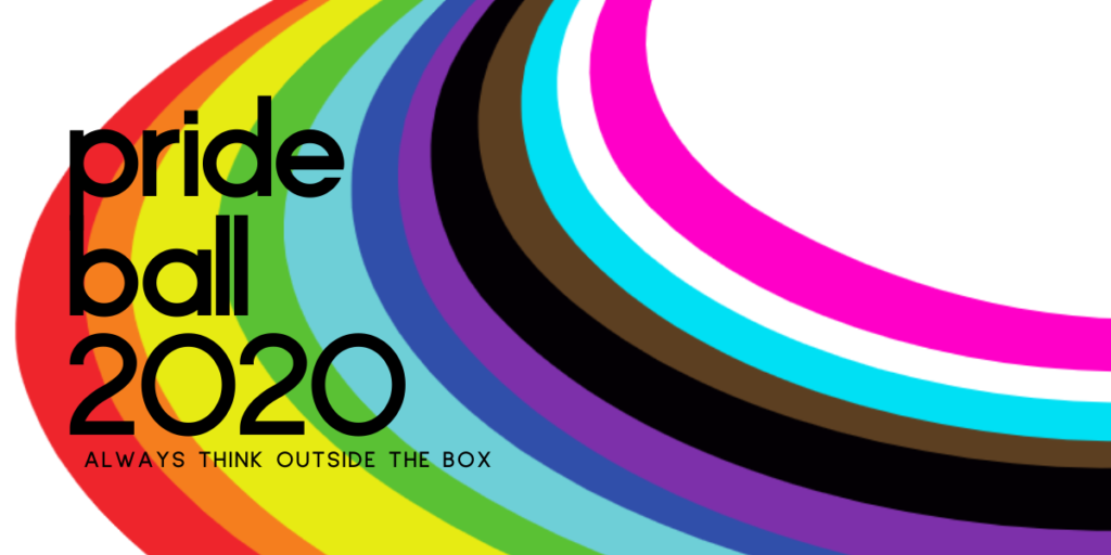 swooping rainbow of trans and gay pride colors with the words pride ball 2020: always think outside the box!