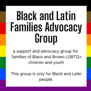 black and latin families advocacy group: a support and advocacy group for families of black and brown lgbtq+ children and youth, this group is only for black and latinx people.